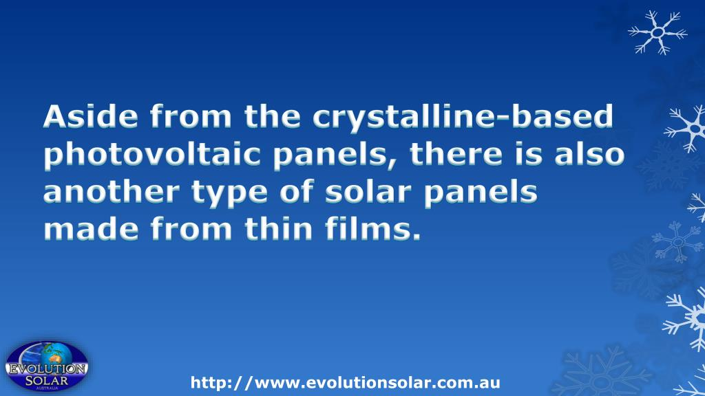 Aside from the crystalline-based photovoltaic panels, there is also another type of solar panels made from thin films.
