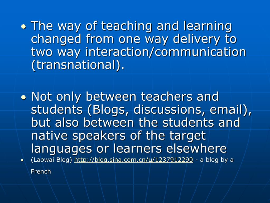 The way of teaching and learning changed from one way delivery to two way interaction/communication (transnational).