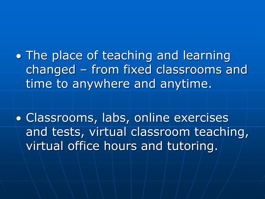 The place of teaching and learning changed – from fixed classrooms and time to anywhere and anytime.