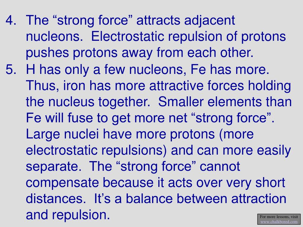 "The ""strong force"" attracts adjacent nucleons.  Electrostatic repulsion of protons pushes protons away from each other."