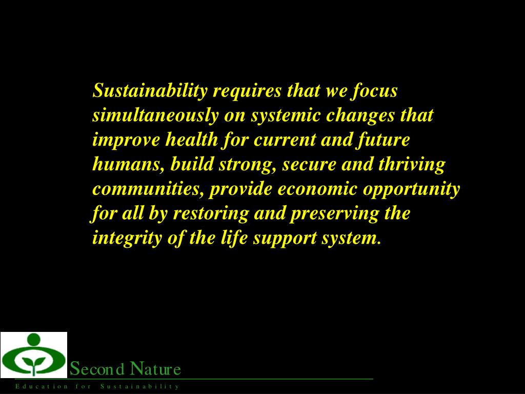 Sustainability requires that we focus simultaneously on systemic changes that improve health for current and future humans, build strong, secure and thriving communities, provide economic opportunity for all by restoring and preserving the integrity of the life support system