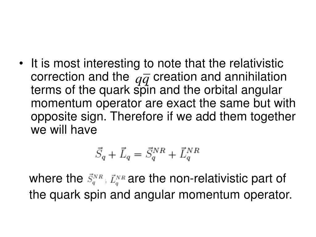 It is most interesting to note that the relativistic correction and the       creation and annihilation terms of the quark spin and the orbital angular momentum operator are exact the same but with opposite sign. Therefore if we add them together we will have