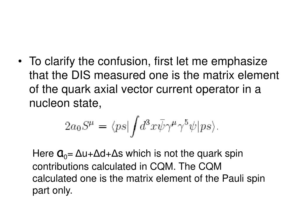 To clarify the confusion, first let me emphasize that the DIS measured one is the matrix element of the quark axial vector current operator in a nucleon state,