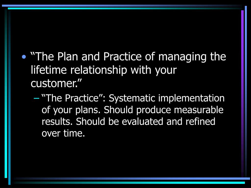 """The Plan and Practice of managing the lifetime relationship with your customer."""