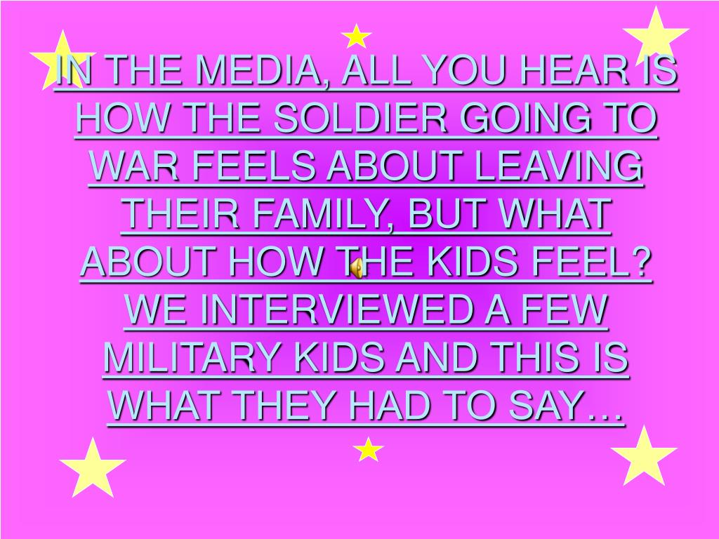 IN THE MEDIA, ALL YOU HEAR IS HOW THE SOLDIER GOING TO WAR FEELS ABOUT LEAVING THEIR FAMILY, BUT WHAT ABOUT HOW THE KIDS FEEL?  WE INTERVIEWED A FEW MILITARY KIDS AND THIS IS WHAT THEY HAD TO SAY…