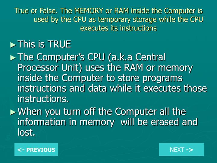 True or False. The MEMORY or RAM inside the Computer is used by the CPU as temporary storage while the CPU executes its instructions