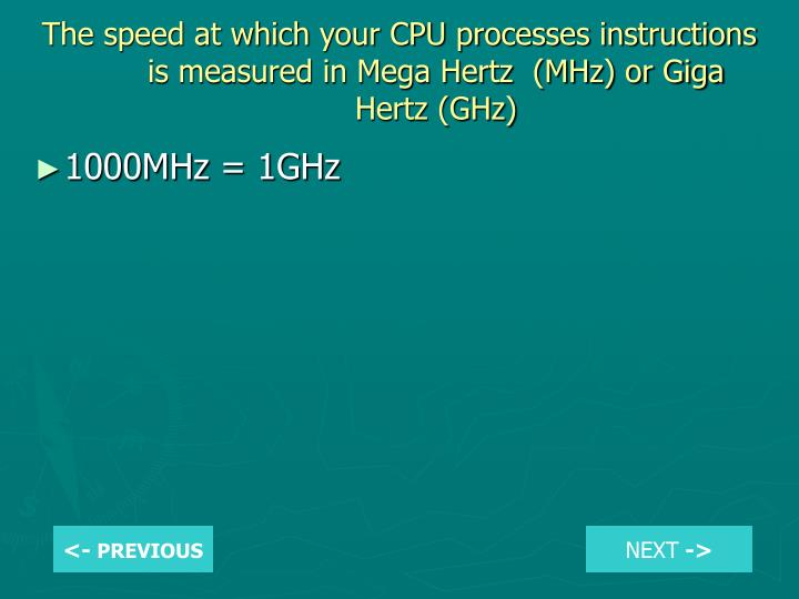 The speed at which your CPU processes instructions is measured in Mega Hertz  (MHz) or Giga Hertz (GHz)