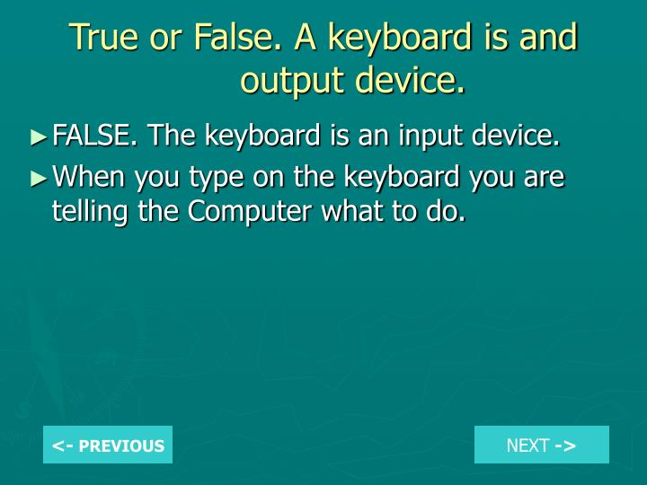 True or False. A keyboard is and output device.