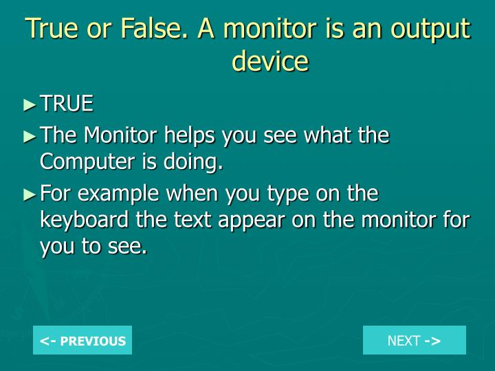 True or False. A monitor is an output device
