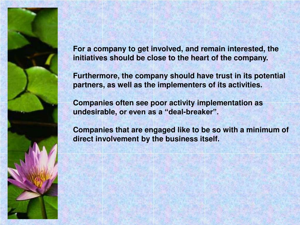 For a company to get involved, and remain interested, the initiatives should be close to the heart of the company.