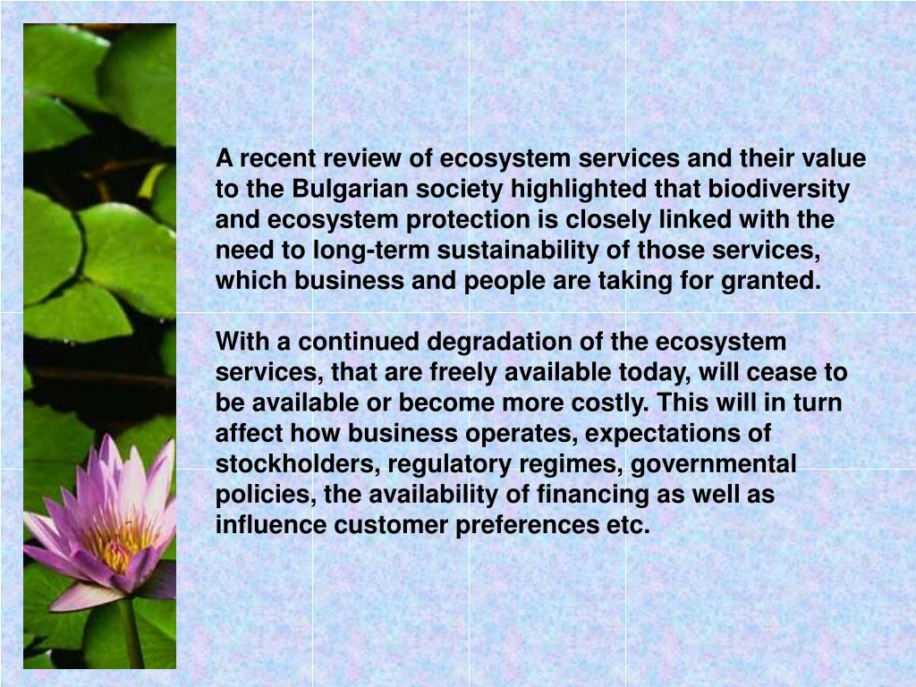 A recent review of ecosystem services and their value to the Bulgarian society highlighted that biodiversity and ecosystem protection is closely linked with the need to long-term sustainability of those services, which business and people are taking for granted.