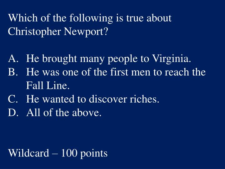 Which of the following is true about Christopher Newport?