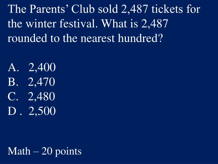 The Parents' Club sold 2,487 tickets for the winter festival. What is 2,487 rounded to the nearest hundred?