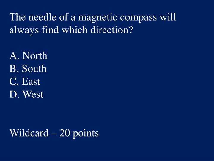 The needle of a magnetic compass will always find which direction?