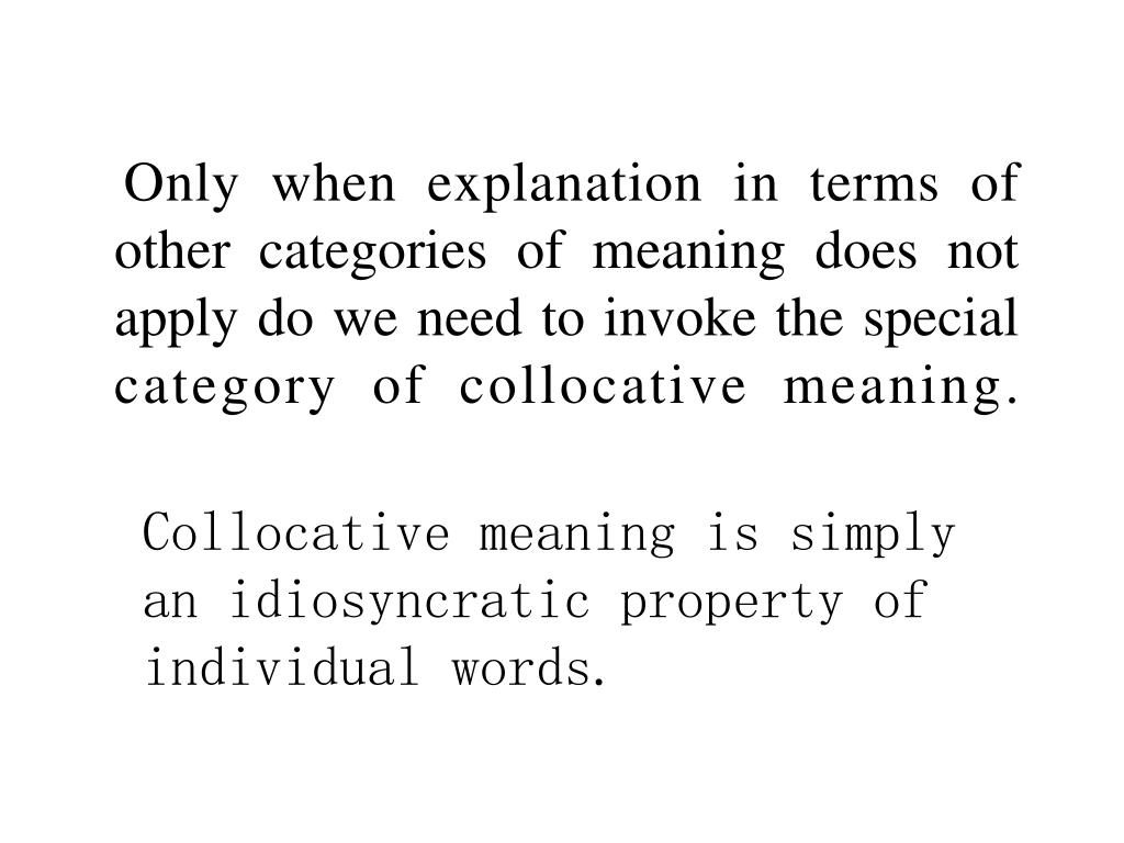 Only when explanation in terms of other categories of meaning does not apply do we need to invoke the special category of collocative meaning.