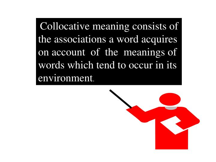 Collocative meaning consists of the associations a word acquires on account  of  the  meanings of wo...