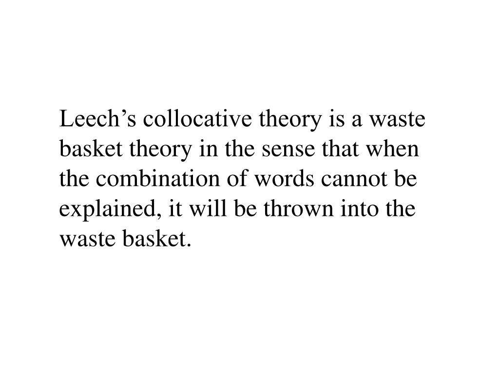 Leech's collocative theory is a waste basket theory in the sense that when the combination of words cannot be explained, it will be thrown into the waste basket.