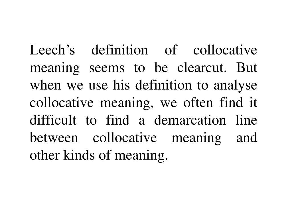 Leech's definition of collocative meaning seems to be clearcut. But when we use his definition to analyse collocative meaning, we often find it difficult to find a demarcation line between collocative meaning and other kinds of meaning.