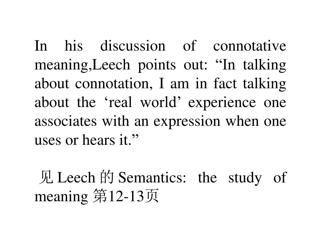 "In his discussion of connotative meaning,Leech points out: ""In talking about connotation, I am in fact talking about the 'real world' experience one associates with an expression when one uses or hears it."""