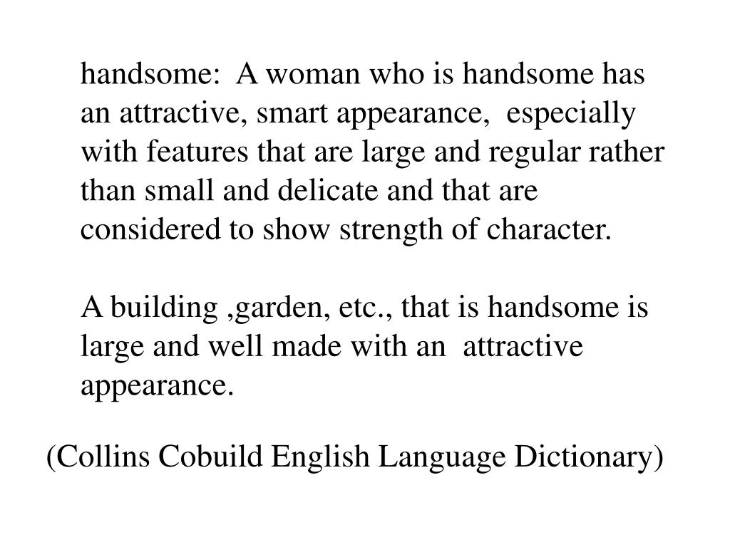 handsome:  A woman who is handsome has an attractive, smart appearance,  especially with features that are large and regular rather than small and delicate and that are considered to show strength of character.