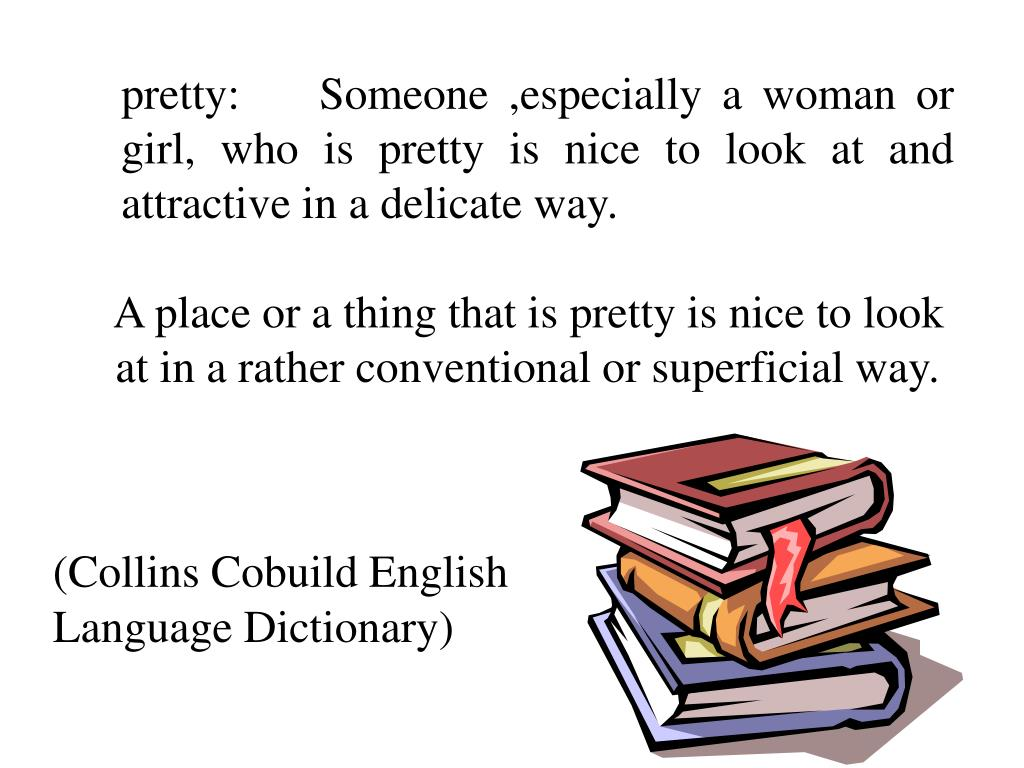 pretty:    Someone ,especially a woman or girl, who is pretty is nice to look at and attractive in a delicate way.