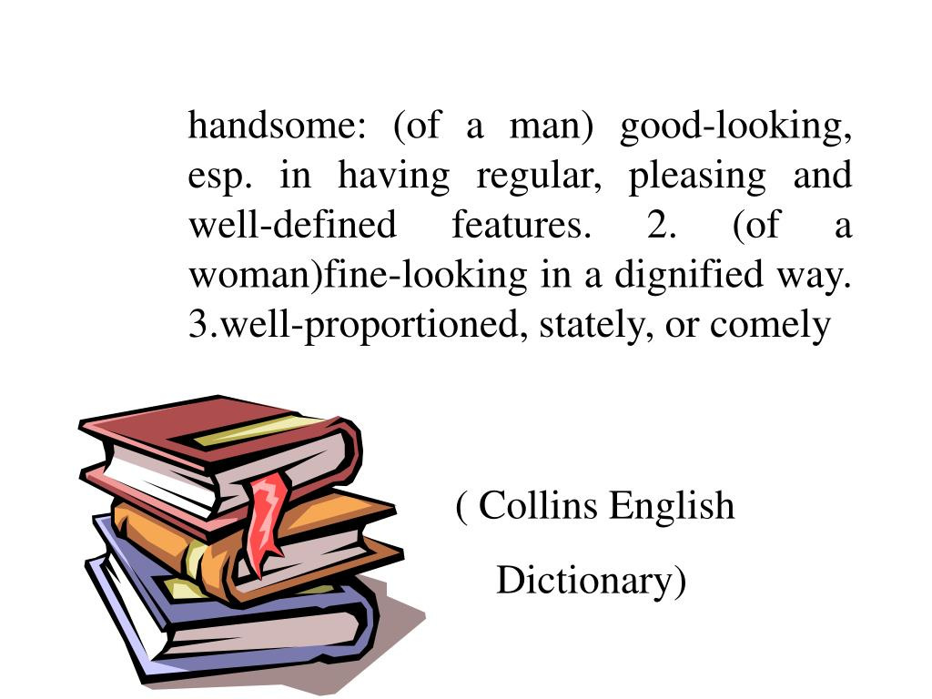handsome: (of a man) good-looking, esp. in having regular, pleasing and well-defined features. 2. (of a woman)fine-looking in a dignified way. 3.well-proportioned, stately, or comely