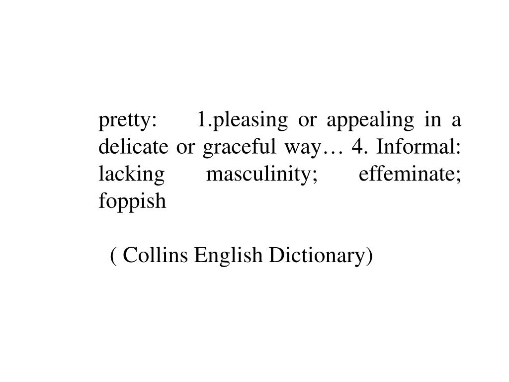 pretty:    1.pleasing or appealing in a delicate or graceful way… 4. Informal: lacking masculinity; effeminate; foppish