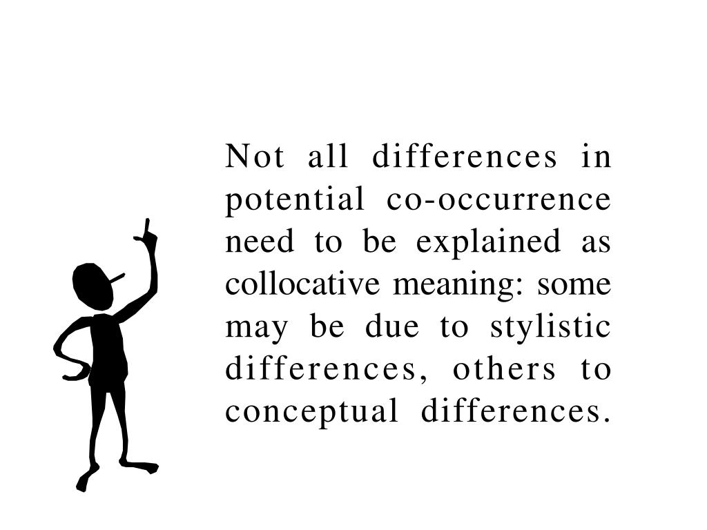 Not all differences in potential co-occurrence need to be explained as collocative meaning: some may be due to stylistic differences, others to conceptual differences.