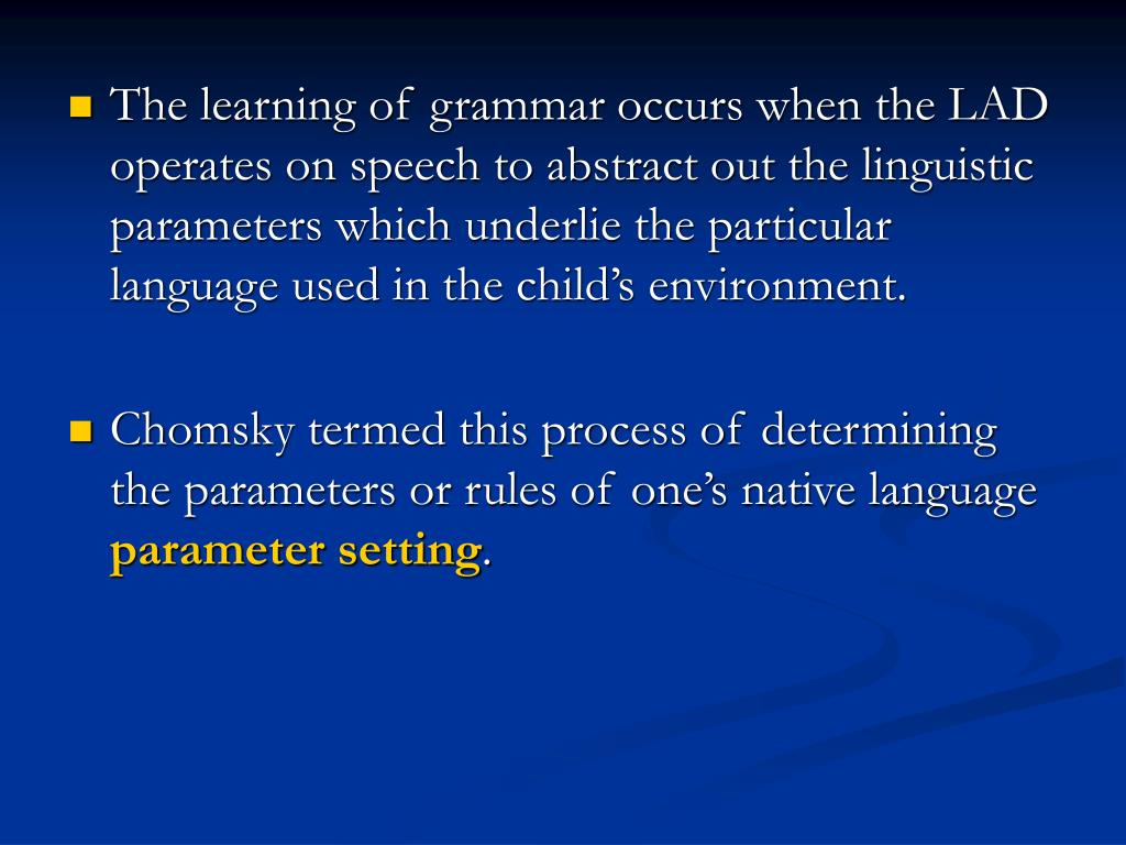 The learning of grammar occurs when the LAD operates on speech to abstract out the linguistic parameters which underlie the particular language used in the child's environment.
