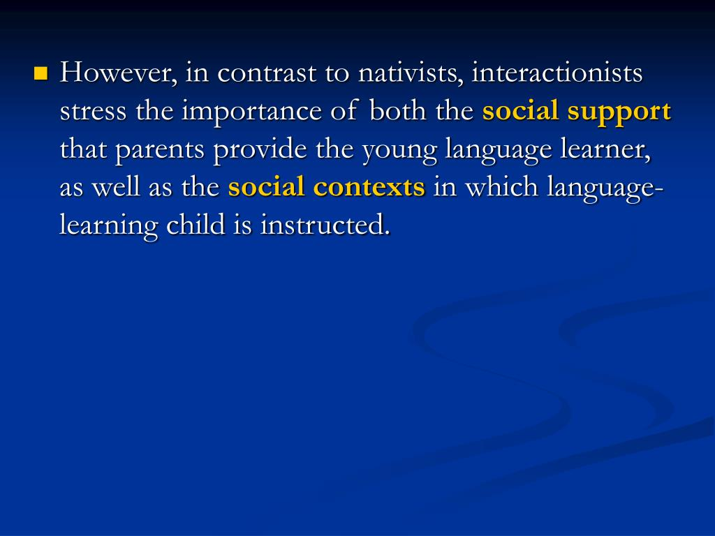 However, in contrast to nativists, interactionists stress the importance of both the