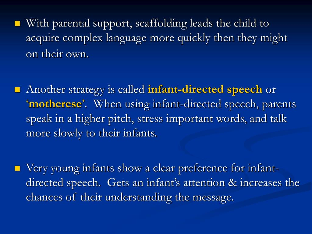 With parental support, scaffolding leads the child to acquire complex language more quickly then they might on their own.