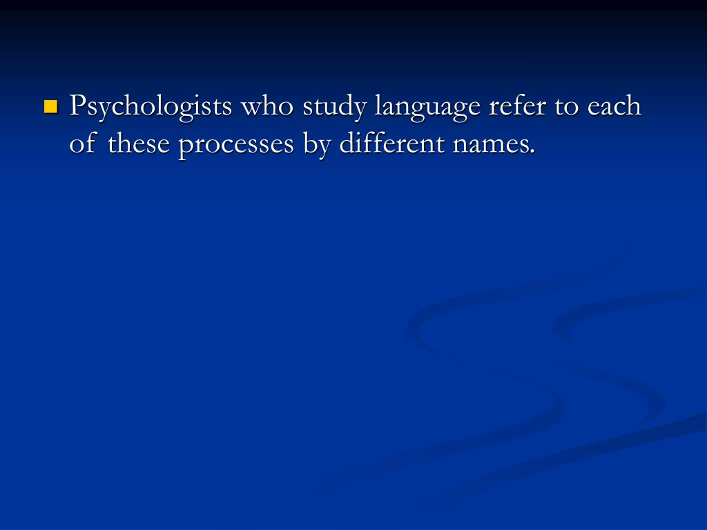 Psychologists who study language refer to each of these processes by different names.