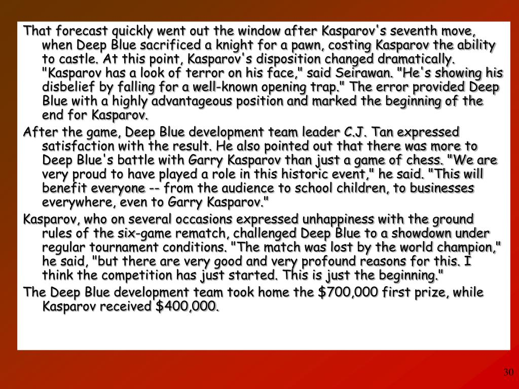 "That forecast quickly went out the window after Kasparov's seventh move, when Deep Blue sacrificed a knight for a pawn, costing Kasparov the ability to castle. At this point, Kasparov's disposition changed dramatically. ""Kasparov has a look of terror on his face,"" said Seirawan. ""He's showing his disbelief by falling for a well-known opening trap."" The error provided Deep Blue with a highly advantageous position and marked the beginning of the end for Kasparov."