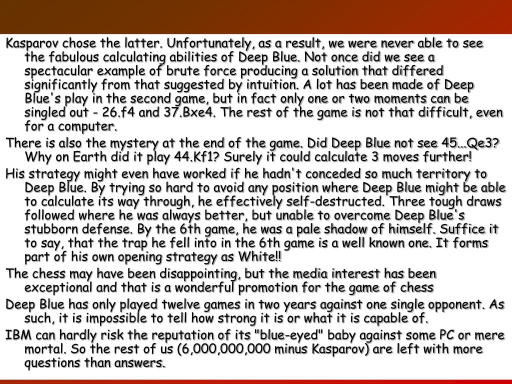 Kasparov chose the latter. Unfortunately, as a result, we were never able to see the fabulous calculating abilities of Deep Blue. Not once did we see a spectacular example of brute force producing a solution that differed significantly from that suggested by intuition. A lot has been made of Deep Blue's play in the second game, but in fact only one or two moments can be singled out - 26.f4 and 37.Bxe4. The rest of the game is not that difficult, even for a computer.