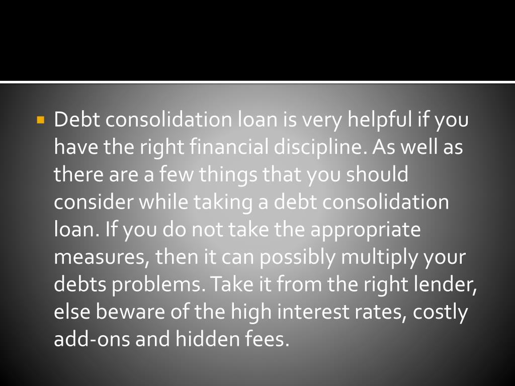 Debt consolidation loan is very helpful if you have the right financial discipline. As well as there are a few things that you should consider while taking a debt consolidation loan. If you do not take the appropriate measures, then it can possibly multiply your debts problems. Take it from the right lender, else beware of the high interest rates, costly add-ons and hidden fees.