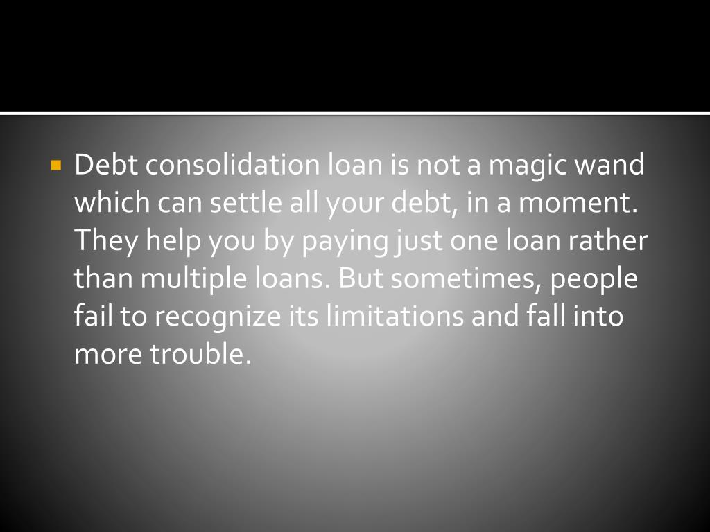 Debt consolidation loan is nota magic wand which can settle all your debt, in a moment. They help you by paying just one loan rather than multiple loans. But sometimes, people fail to recognize its limitations and fall into more trouble.