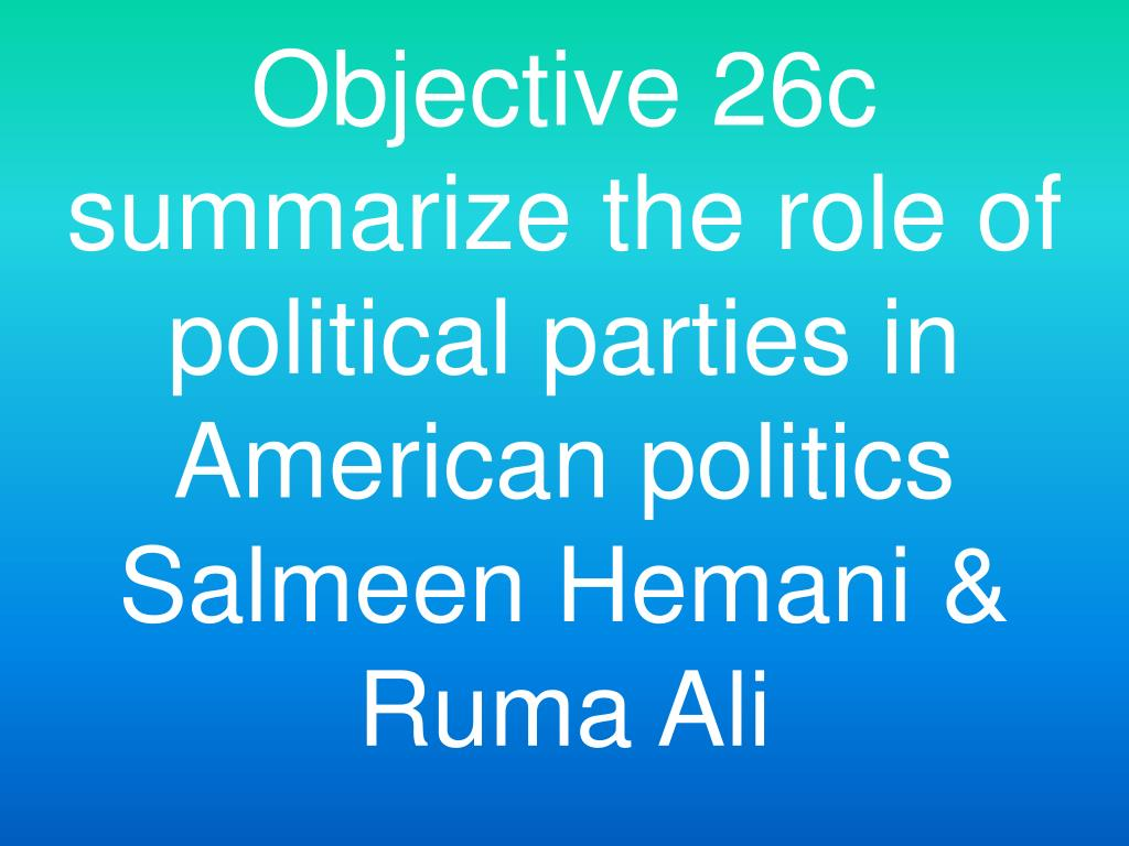 Objective 26c summarize the role of political parties in American politics Salmeen Hemani & Ruma Ali