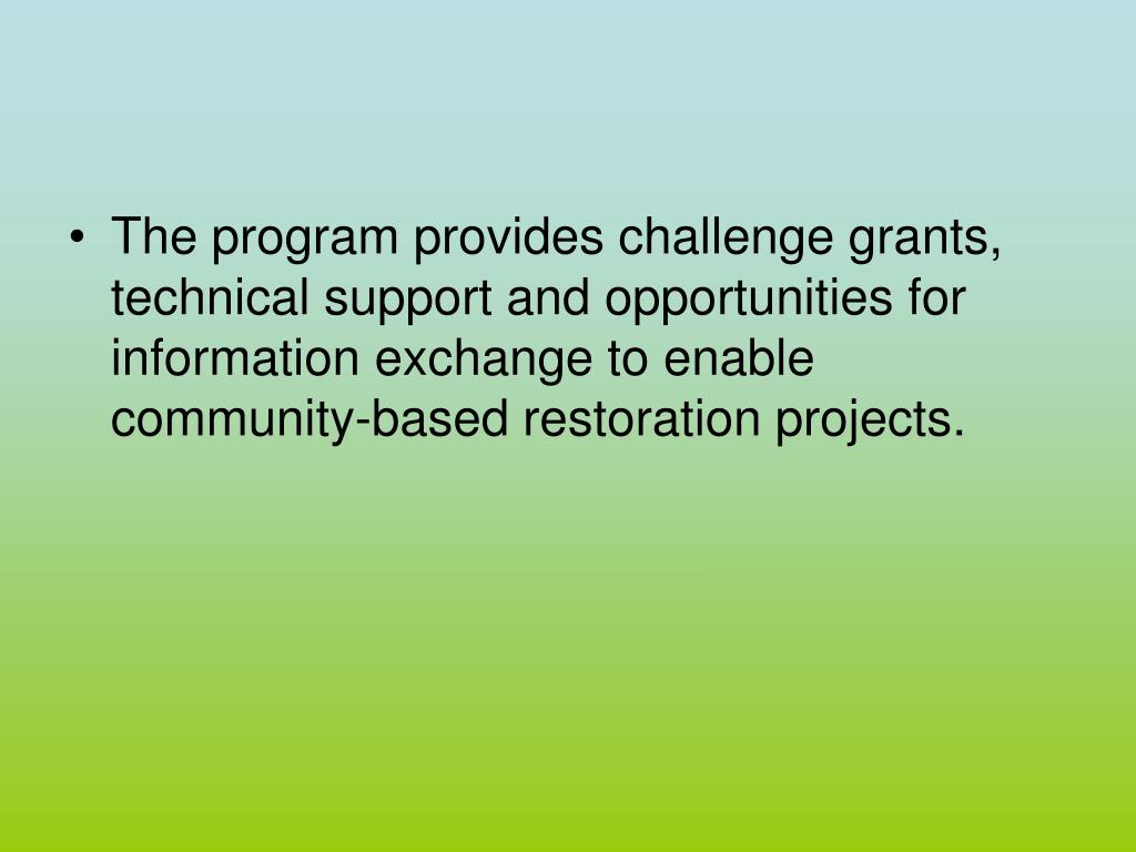 The program provides challenge grants, technical support and opportunities for information exchange to enable community-based restoration projects.