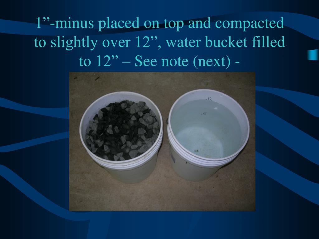 "1""-minus placed on top and compacted to slightly over 12"", water bucket filled to 12"" – See note (next) -"