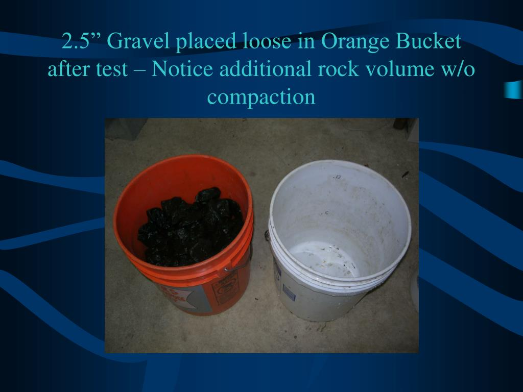 "2.5"" Gravel placed loose in Orange Bucket after test – Notice additional rock volume w/o compaction"