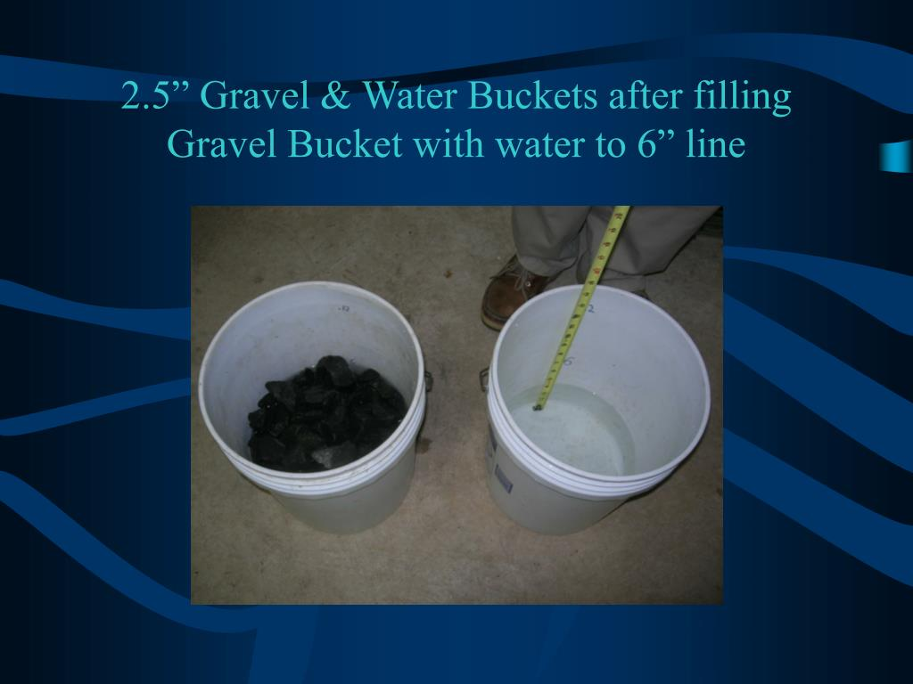 "2.5"" Gravel & Water Buckets after filling Gravel Bucket with water to 6"" line"