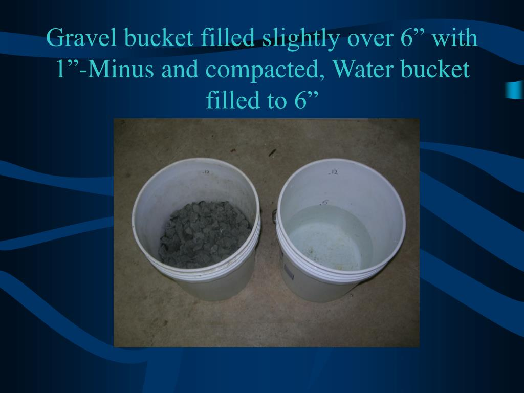 "Gravel bucket filled slightly over 6"" with 1""-Minus and compacted, Water bucket filled to 6"""