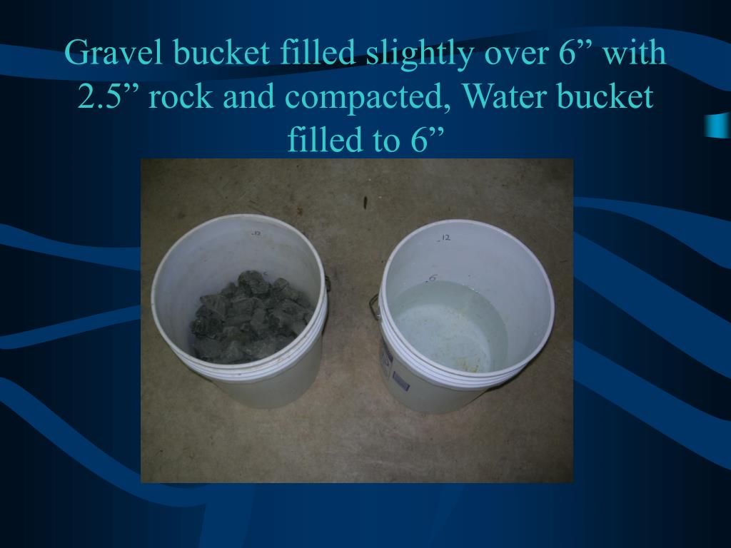"Gravel bucket filled slightly over 6"" with 2.5"" rock and compacted, Water bucket filled to 6"""