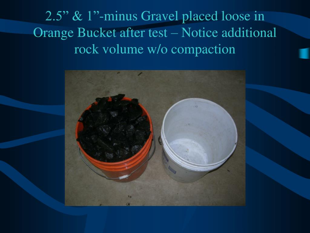 """2.5"""" & 1""""-minus Gravel placed loose in Orange Bucket after test – Notice additional rock volume w/o compaction"""