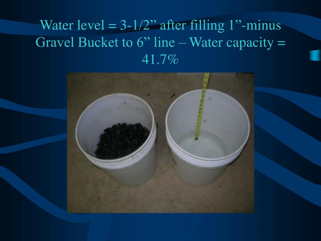 "Water level = 3-1/2"" after filling 1""-minus Gravel Bucket to 6"" line – Water capacity = 41.7%"