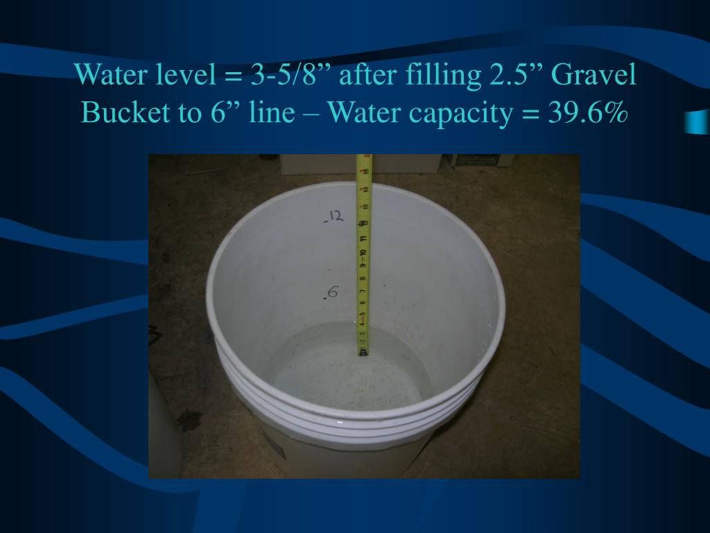 "Water level = 3-5/8"" after filling 2.5"" Gravel Bucket to 6"" line – Water capacity = 39.6%"
