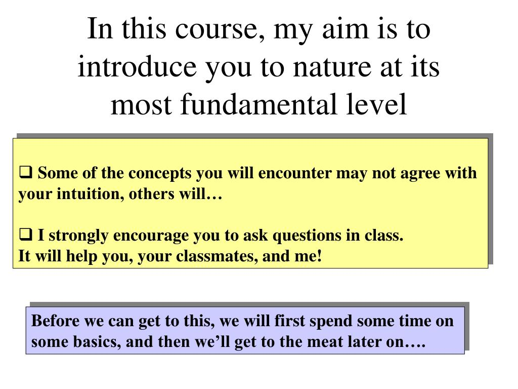 In this course, my aim is to introduce you to nature at its most fundamental level