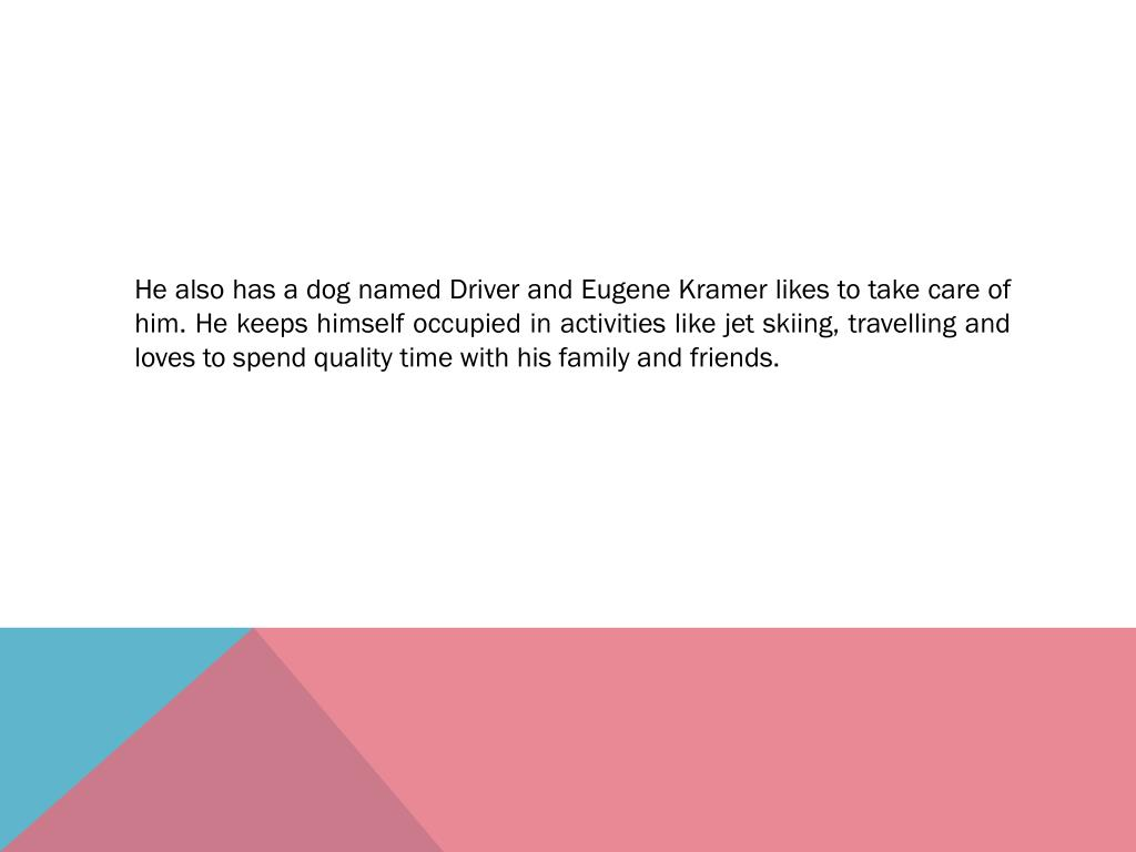 He also has a dog named Driver and Eugene Kramer likes to take care of him. He keeps himself occupied in activities like jet skiing, travelling and loves to spend quality time with his family and friends.