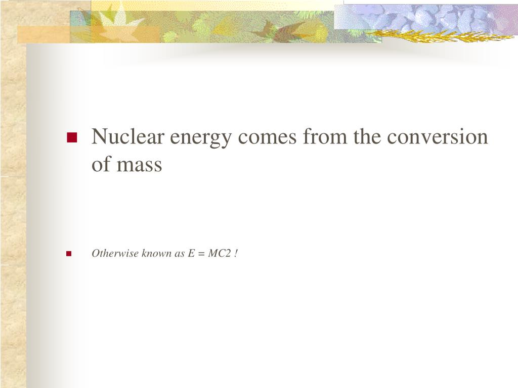 Nuclear energy comes from the conversion of mass
