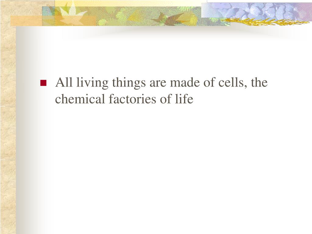 All living things are made of cells, the chemical factories of life